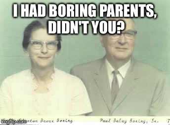I HAD BORING PARENTS, DIDN'T YOU? | made w/ Imgflip meme maker