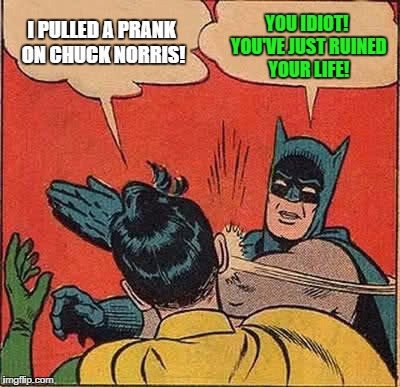 Batman Slapping Robin Meme | I PULLED A PRANK ON CHUCK NORRIS! YOU IDIOT! YOU'VE JUST RUINED YOUR LIFE! | image tagged in memes,batman slapping robin | made w/ Imgflip meme maker