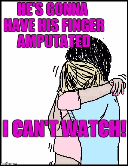 HE'S GONNA HAVE HIS FINGER AMPUTATED I CAN'T WATCH! | image tagged in hold me | made w/ Imgflip meme maker