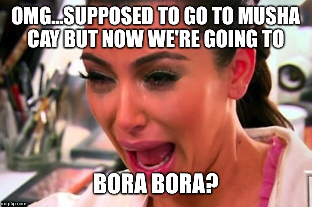 OMG...SUPPOSED TO GO TO MUSHA CAY BUT NOW WE'RE GOING TO BORA BORA? | made w/ Imgflip meme maker