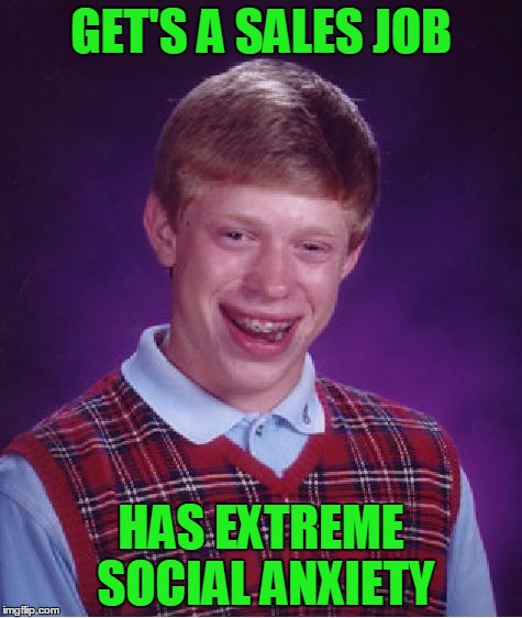 Bad sales Brian. | GET'S A SALES JOB HAS EXTREME SOCIAL ANXIETY | image tagged in memes,bad luck brian | made w/ Imgflip meme maker
