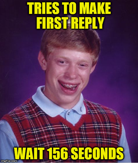 Bad Luck Brian Meme | TRIES TO MAKE FIRST REPLY WAIT 156 SECONDS | image tagged in memes,bad luck brian | made w/ Imgflip meme maker