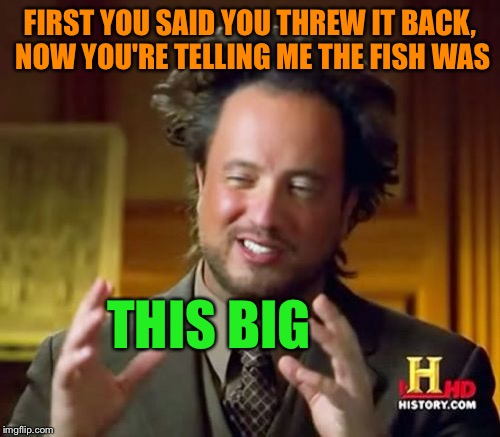 Fish stories | FIRST YOU SAID YOU THREW IT BACK, NOW YOU'RE TELLING ME THE FISH WAS THIS BIG | image tagged in memes,ancient aliens,tagging on a phone sucks | made w/ Imgflip meme maker