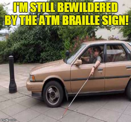 I'M STILL BEWILDERED BY THE ATM BRAILLE SIGN! | made w/ Imgflip meme maker