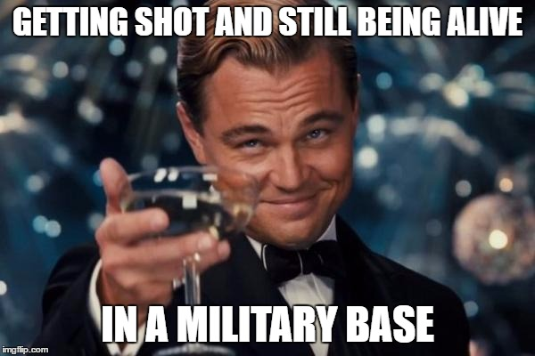 Wow... | GETTING SHOT AND STILL BEING ALIVE IN A MILITARY BASE | image tagged in memes,leonardo dicaprio cheers | made w/ Imgflip meme maker