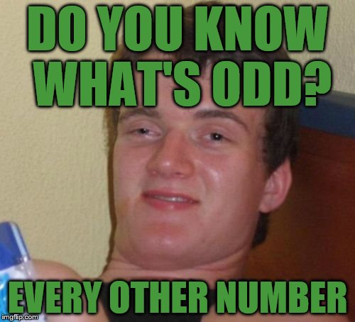 This Will Blow your Mind | DO YOU KNOW WHAT'S ODD? EVERY OTHER NUMBER | image tagged in memes,10 guy,odd,jokes,funny,mind blown | made w/ Imgflip meme maker