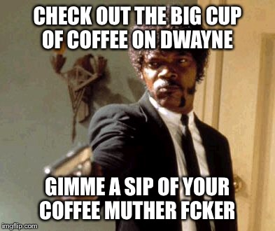 Say That Again I Dare You Meme | CHECK OUT THE BIG CUP OF COFFEE ON DWAYNE GIMME A SIP OF YOUR COFFEE MUTHER FCKER | image tagged in memes,say that again i dare you | made w/ Imgflip meme maker
