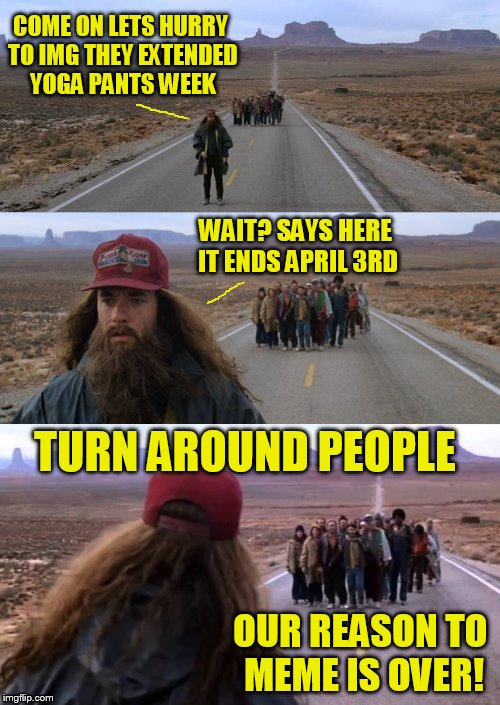 Last call for Yoga Pants | COME ON LETS HURRY TO IMG THEY EXTENDED YOGA PANTS WEEK WAIT? SAYS HERE IT ENDS APRIL 3RD TURN AROUND PEOPLE OUR REASON TO MEME IS OVER! | image tagged in forest gump puns,yoga pants week,yoga pants week extended edition,forest gump,meme,funny | made w/ Imgflip meme maker