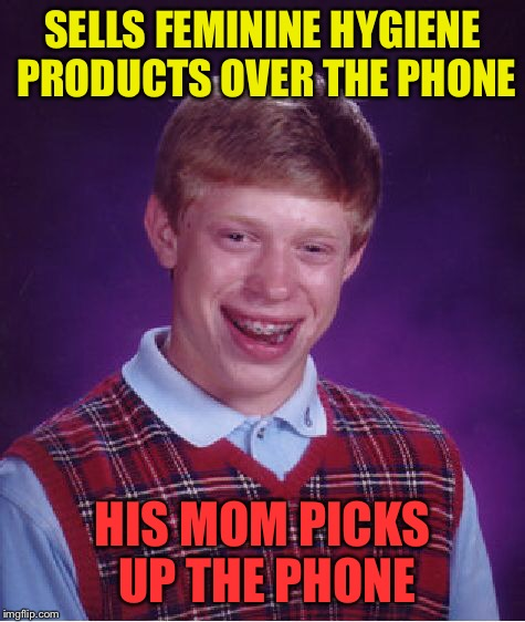 Bad Luck Brian Meme | SELLS FEMININE HYGIENE PRODUCTS OVER THE PHONE HIS MOM PICKS UP THE PHONE | image tagged in memes,bad luck brian | made w/ Imgflip meme maker