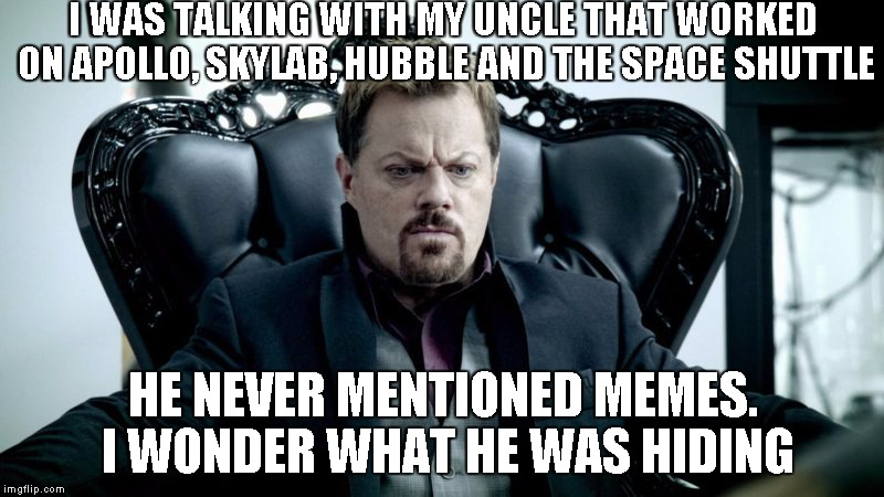 Eddy Izzard | I WAS TALKING WITH MY UNCLE THAT WORKED ON APOLLO, SKYLAB, HUBBLE AND THE SPACE SHUTTLE HE NEVER MENTIONED MEMES. I WONDER WHAT HE WAS HIDIN | image tagged in eddy izzard | made w/ Imgflip meme maker
