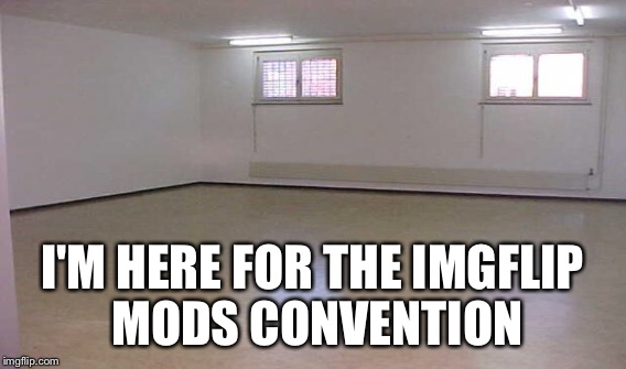 I'M HERE FOR THE IMGFLIP MODS CONVENTION | made w/ Imgflip meme maker