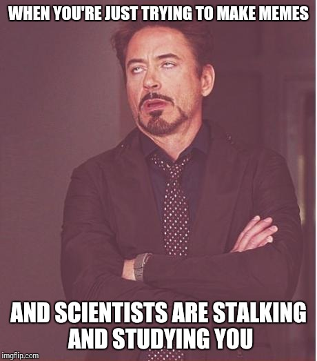 Face You Make Robert Downey Jr Meme | WHEN YOU'RE JUST TRYING TO MAKE MEMES AND SCIENTISTS ARE STALKING AND STUDYING YOU | image tagged in memes,face you make robert downey jr | made w/ Imgflip meme maker