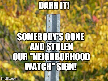"Just as well. The neighborhood watch never had the correct time.  | DARN IT! SOMEBODY'S GONE AND STOLEN OUR ""NEIGHBORHOOD WATCH"" SIGN! 
