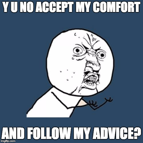 Y U No Meme | Y U NO ACCEPT MY COMFORT AND FOLLOW MY ADVICE? | image tagged in memes,y u no | made w/ Imgflip meme maker