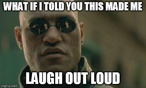 Matrix Morpheus Meme | WHAT IF I TOLD YOU THIS MADE ME LAUGH OUT LOUD | image tagged in memes,matrix morpheus | made w/ Imgflip meme maker