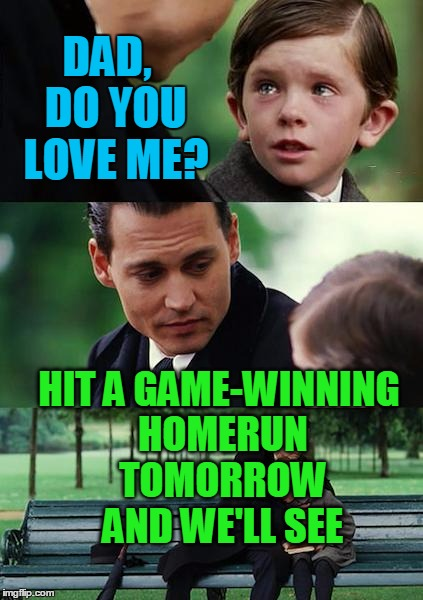 Finding Neverland Meme | DAD,  DO YOU LOVE ME? HIT A GAME-WINNING HOMERUN TOMORROW AND WE'LL SEE | image tagged in memes,finding neverland | made w/ Imgflip meme maker