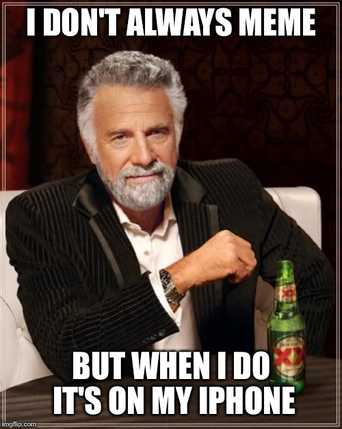 The Most Interesting Man In The World Meme | I DON'T ALWAYS MEME BUT WHEN I DO IT'S ON MY IPHONE | image tagged in memes,the most interesting man in the world | made w/ Imgflip meme maker