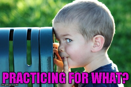 PRACTICING FOR WHAT? | made w/ Imgflip meme maker