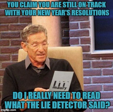 Maury Lie Detector | YOU CLAIM YOU ARE STILL ON TRACK WITH YOUR NEW YEAR'S RESOLUTIONS DO I REALLY NEED TO READ WHAT THE LIE DETECTOR SAID? | image tagged in memes,maury lie detector | made w/ Imgflip meme maker