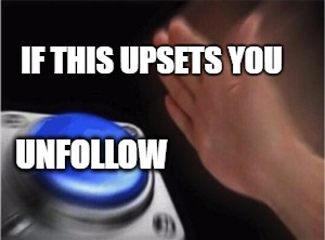 smash unfollow button |  IF THIS UPSETS YOU; UNFOLLOW | image tagged in unfollow,offended,smash | made w/ Imgflip meme maker