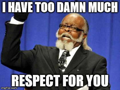 Too Damn High Meme | I HAVE TOO DAMN MUCH RESPECT FOR YOU | image tagged in memes,too damn high | made w/ Imgflip meme maker