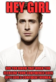 Ryan Gosling |  HEY GIRL; DID YOU KNOW THAT WHEN YOU EXERCISE YOUR CONFIDENCE GOES UP? I LOVE A CONFIDENT WOMAN. | image tagged in memes,ryan gosling | made w/ Imgflip meme maker