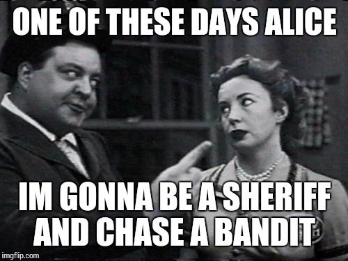 ONE OF THESE DAYS ALICE IM GONNA BE A SHERIFF AND CHASE A BANDIT | made w/ Imgflip meme maker