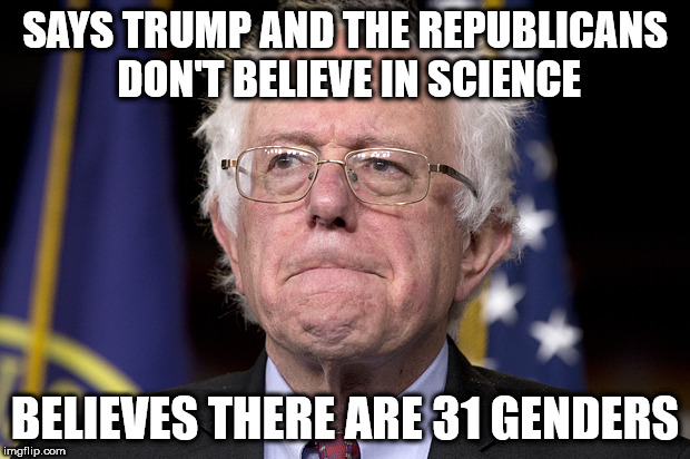 Bernie Sanders | SAYS TRUMP AND THE REPUBLICANS DON'T BELIEVE IN SCIENCE BELIEVES THERE ARE 31 GENDERS | image tagged in bernie sanders | made w/ Imgflip meme maker