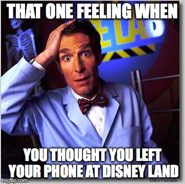 Bill Nye The Science Guy |  THAT ONE FEELING WHEN; YOU THOUGHT YOU LEFT YOUR PHONE AT DISNEY LAND | image tagged in memes,bill nye the science guy | made w/ Imgflip meme maker