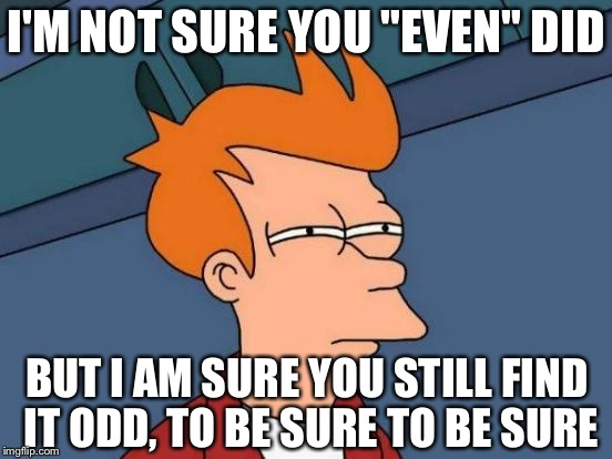 "Futurama Fry Meme | I'M NOT SURE YOU ""EVEN"" DID BUT I AM SURE YOU STILL FIND IT ODD, TO BE SURE TO BE SURE 
