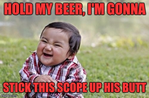 Evil Toddler Meme | HOLD MY BEER, I'M GONNA STICK THIS SCOPE UP HIS BUTT | image tagged in memes,evil toddler | made w/ Imgflip meme maker