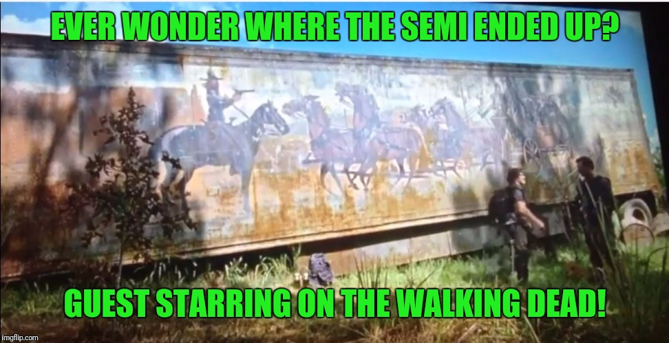 cledus' semi | EVER WONDER WHERE THE SEMI ENDED UP? GUEST STARRING ON THE WALKING DEAD! | image tagged in cledus' semi | made w/ Imgflip meme maker