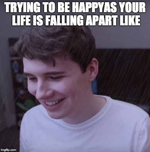 sad dan |  TRYING TO BE HAPPYAS YOUR LIFE IS FALLING APART LIKE | image tagged in dan and phil,dan howell,sad | made w/ Imgflip meme maker