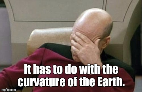 Captain Picard Facepalm Meme | It has to do with the curvature of the Earth. | image tagged in memes,captain picard facepalm | made w/ Imgflip meme maker