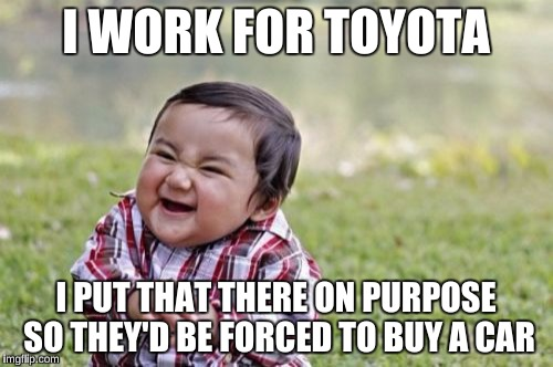 Evil Toddler Meme | I WORK FOR TOYOTA I PUT THAT THERE ON PURPOSE SO THEY'D BE FORCED TO BUY A CAR | image tagged in memes,evil toddler | made w/ Imgflip meme maker