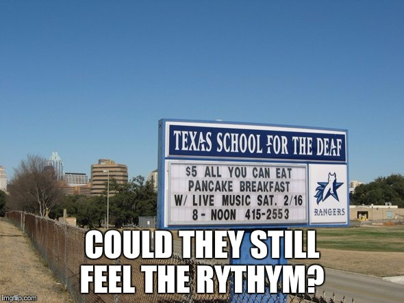 I bet the school didn't see the irony in their sign. | COULD THEY STILL FEEL THE RYTHYM? | image tagged in memes,funny,deaf,irony,epic fail | made w/ Imgflip meme maker