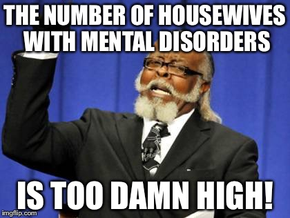 Too Damn High Meme | THE NUMBER OF HOUSEWIVES WITH MENTAL DISORDERS IS TOO DAMN HIGH! | image tagged in memes,too damn high | made w/ Imgflip meme maker