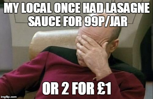 Captain Picard Facepalm Meme | MY LOCAL ONCE HAD LASAGNE SAUCE FOR 99P/JAR OR 2 FOR £1 | image tagged in memes,captain picard facepalm | made w/ Imgflip meme maker