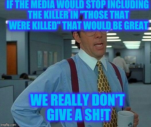 "That Would Be Great Meme | IF THE MEDIA WOULD STOP INCLUDING THE KILLER IN ""THOSE THAT WERE KILLED"" THAT WOULD BE GREAT WE REALLY DON'T GIVE A SH!T 