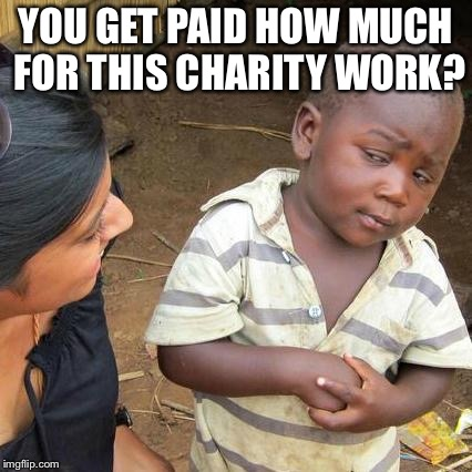 Third World Skeptical Kid Meme | YOU GET PAID HOW MUCH FOR THIS CHARITY WORK? | image tagged in memes,third world skeptical kid | made w/ Imgflip meme maker