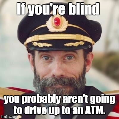 1jdo5i.jpg | If you're blind you probably aren't going to drive up to an ATM. | image tagged in 1jdo5ijpg | made w/ Imgflip meme maker