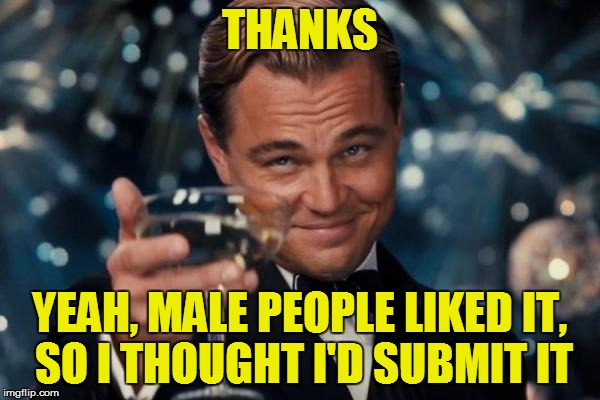 Leonardo Dicaprio Cheers Meme | THANKS YEAH, MALE PEOPLE LIKED IT, SO I THOUGHT I'D SUBMIT IT | image tagged in memes,leonardo dicaprio cheers | made w/ Imgflip meme maker