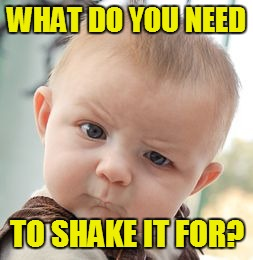 Skeptical Baby Meme | WHAT DO YOU NEED TO SHAKE IT FOR? | image tagged in memes,skeptical baby | made w/ Imgflip meme maker