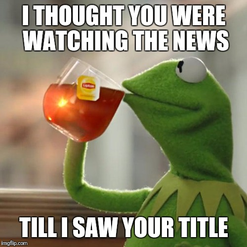 But Thats None Of My Business Meme | I THOUGHT YOU WERE WATCHING THE NEWS TILL I SAW YOUR TITLE | image tagged in memes,but thats none of my business,kermit the frog | made w/ Imgflip meme maker