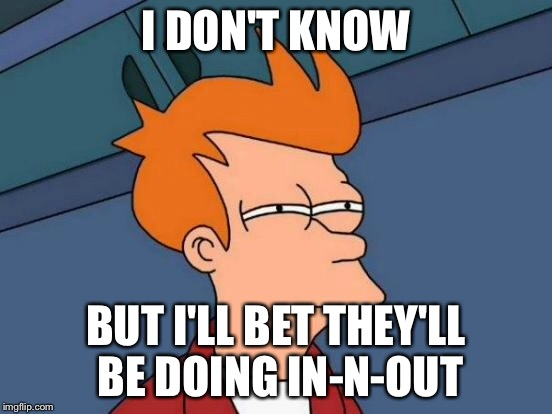Futurama Fry Meme | I DON'T KNOW BUT I'LL BET THEY'LL BE DOING IN-N-OUT | image tagged in memes,futurama fry | made w/ Imgflip meme maker