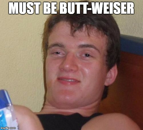 10 Guy Meme | MUST BE BUTT-WEISER | image tagged in memes,10 guy | made w/ Imgflip meme maker
