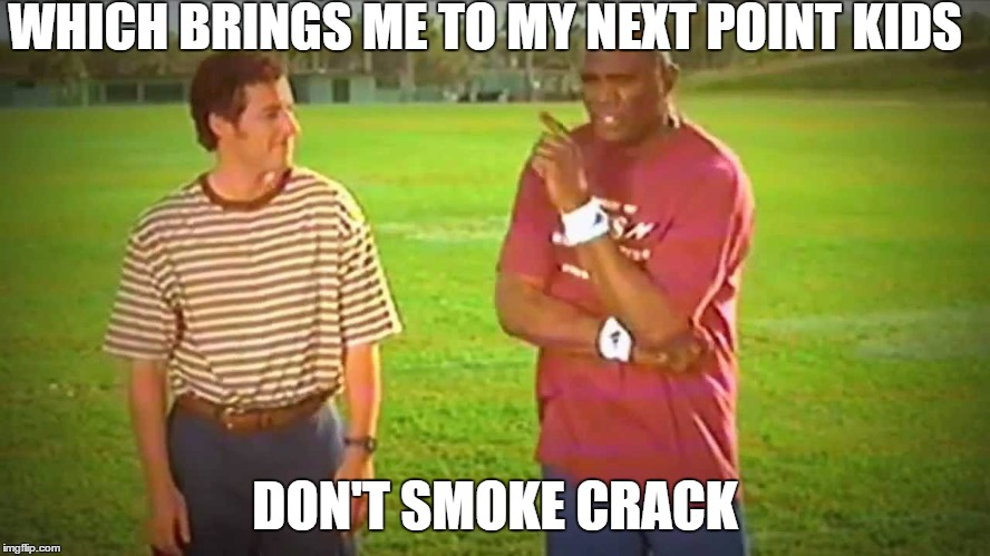 WHICH BRINGS ME TO MY NEXT POINT KIDS DON'T SMOKE CRACK | made w/ Imgflip meme maker