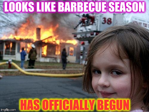 Disaster Girl Meme | LOOKS LIKE BARBECUE SEASON HAS OFFICIALLY BEGUN | image tagged in memes,disaster girl | made w/ Imgflip meme maker