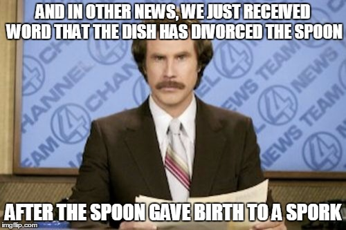 Ron Burgundy Meme | AND IN OTHER NEWS, WE JUST RECEIVED WORD THAT THE DISH HAS DIVORCED THE SPOON AFTER THE SPOON GAVE BIRTH TO A SPORK | image tagged in memes,ron burgundy | made w/ Imgflip meme maker