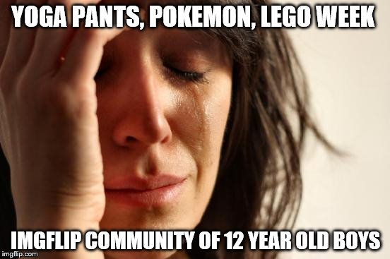 I  love one germ at a time  | YOGA PANTS, POKEMON, LEGO WEEK IMGFLIP COMMUNITY OF 12 YEAR OLD BOYS | image tagged in memes,first world problems,lego week,yoga pants week,pokemon week | made w/ Imgflip meme maker